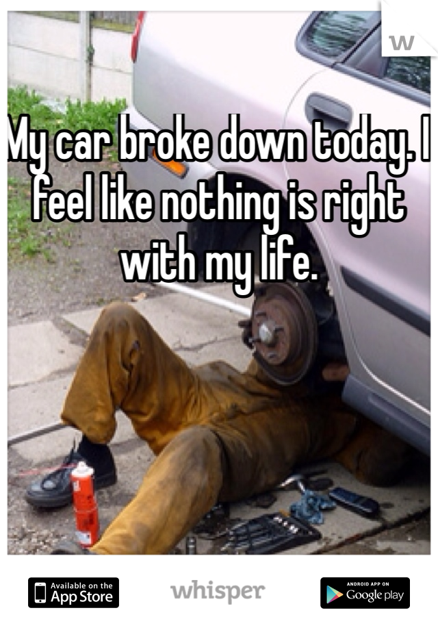 My car broke down today. I feel like nothing is right with my life.