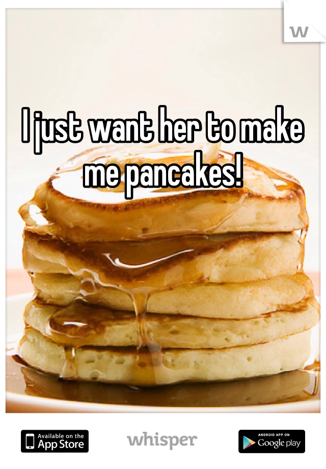 I just want her to make me pancakes!