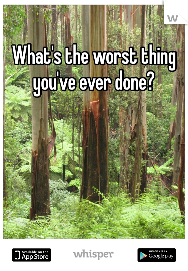 What's the worst thing you've ever done?