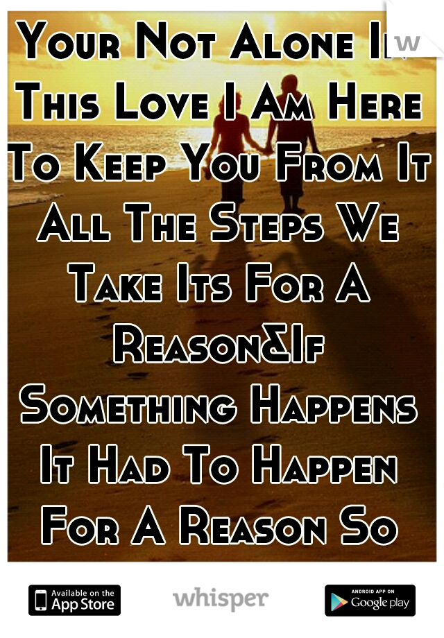 Your Not Alone In This Love I Am Here To Keep You From It All The Steps We Take Its For A Reason&If Something Happens It Had To Happen For A Reason So Relax... I Am Here<3