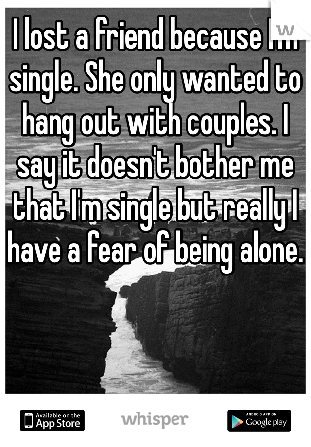 I lost a friend because I'm single. She only wanted to hang out with couples. I say it doesn't bother me that I'm single but really I have a fear of being alone.