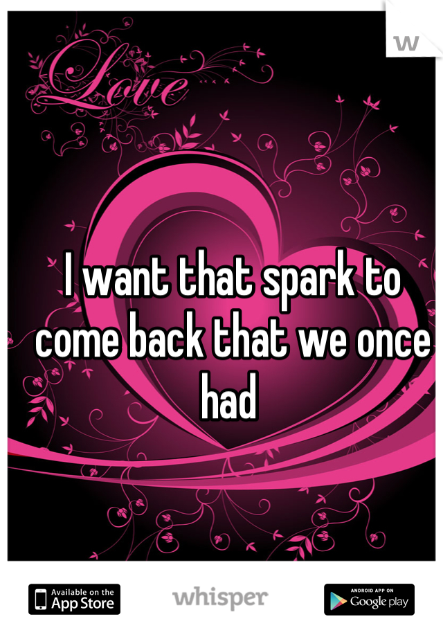I want that spark to come back that we once had