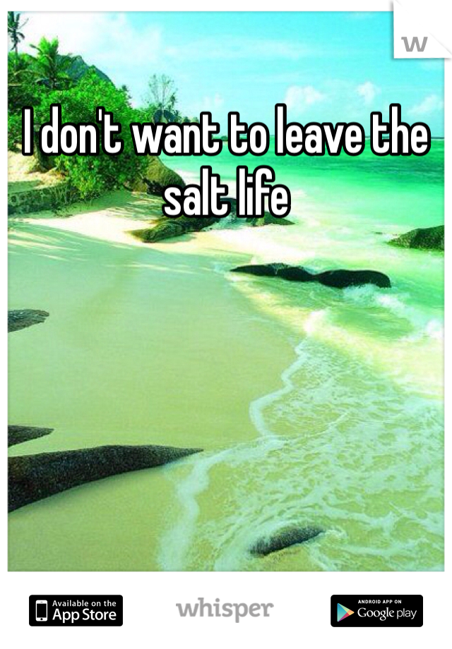 I don't want to leave the salt life