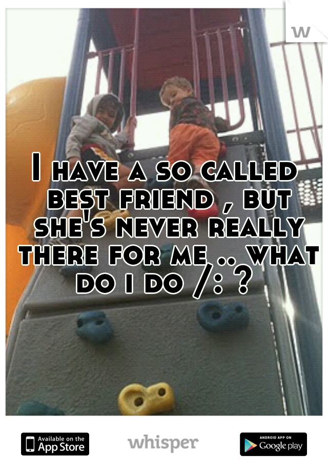 I have a so called best friend , but she's never really there for me .. what do i do /: ?