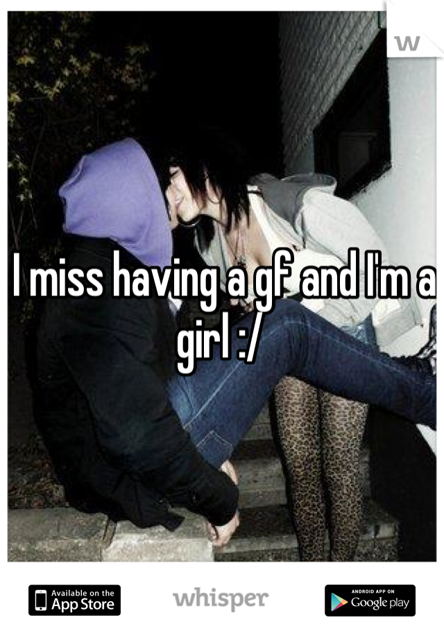 I miss having a gf and I'm a girl :/