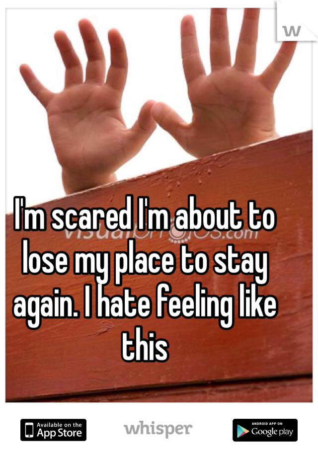 I'm scared I'm about to lose my place to stay again. I hate feeling like this
