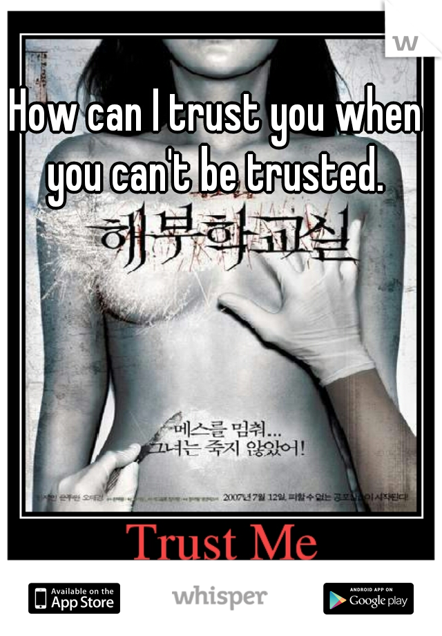 How can I trust you when you can't be trusted.