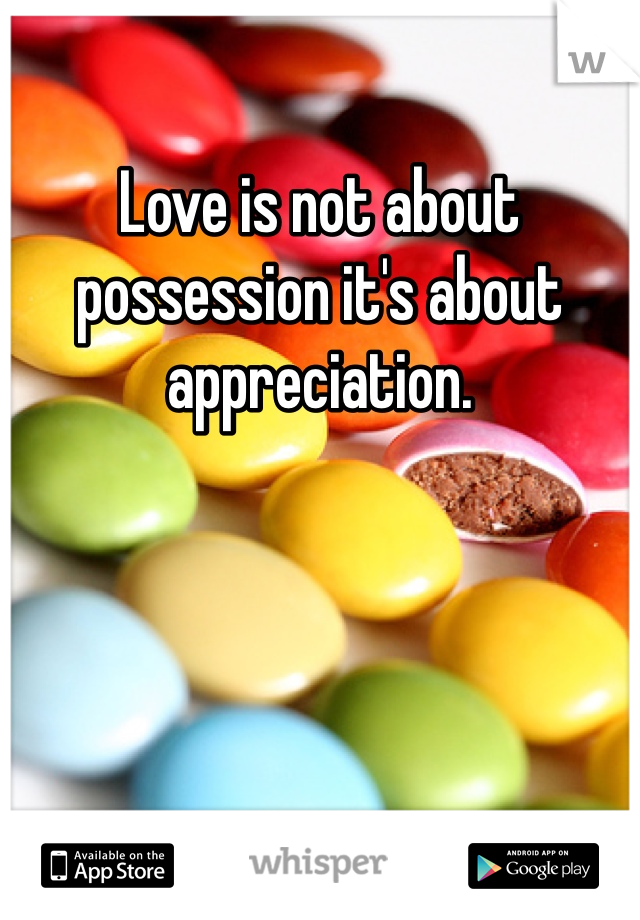 Love is not about possession it's about appreciation.