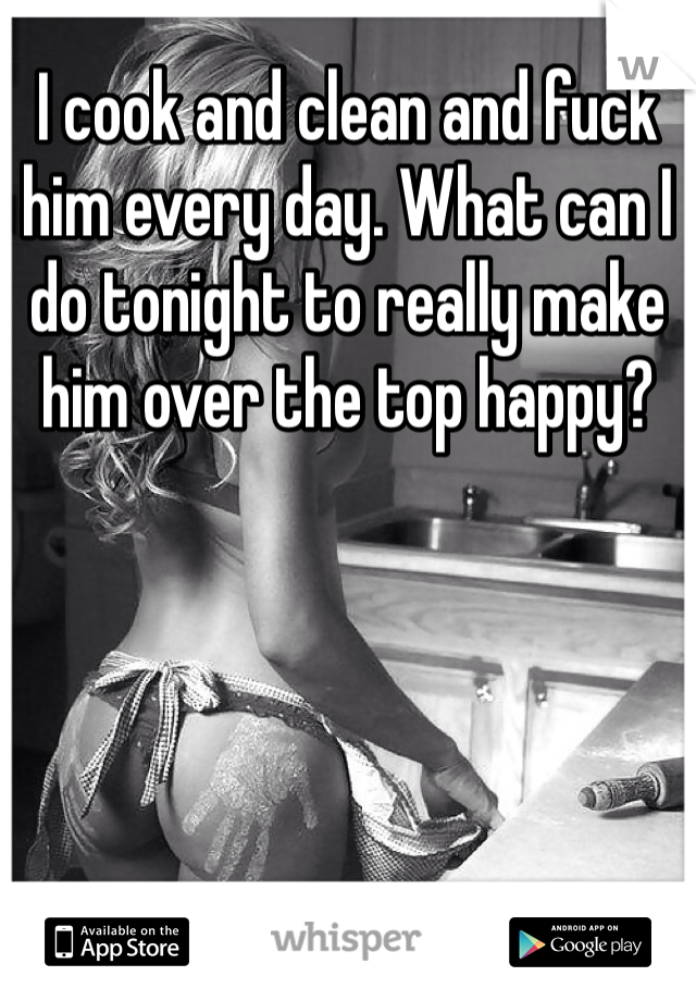 I cook and clean and fuck him every day. What can I do tonight to really make him over the top happy?