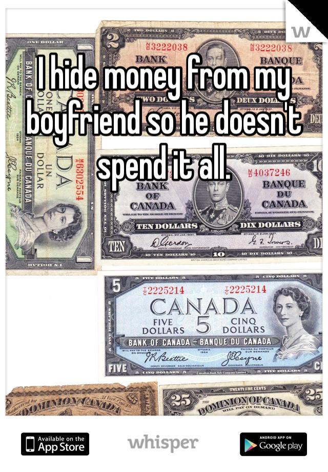 I hide money from my boyfriend so he doesn't spend it all.
