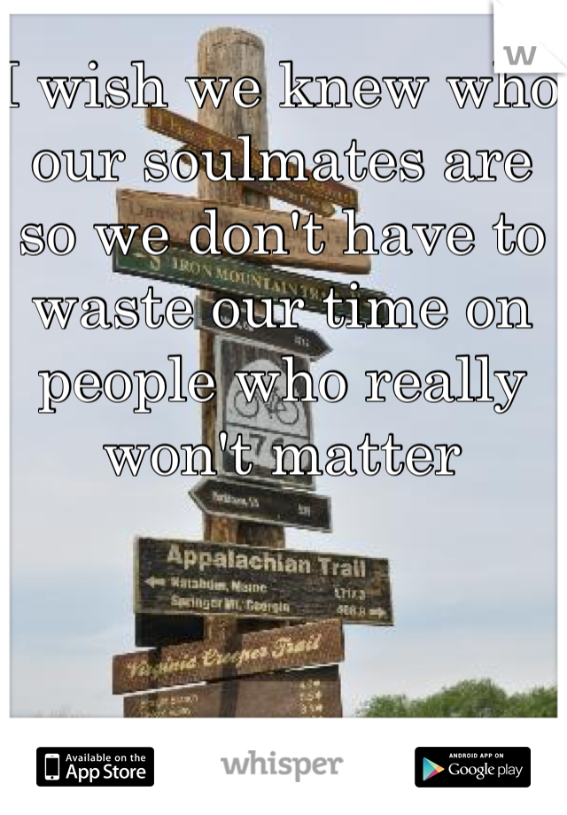 I wish we knew who our soulmates are so we don't have to waste our time on people who really won't matter