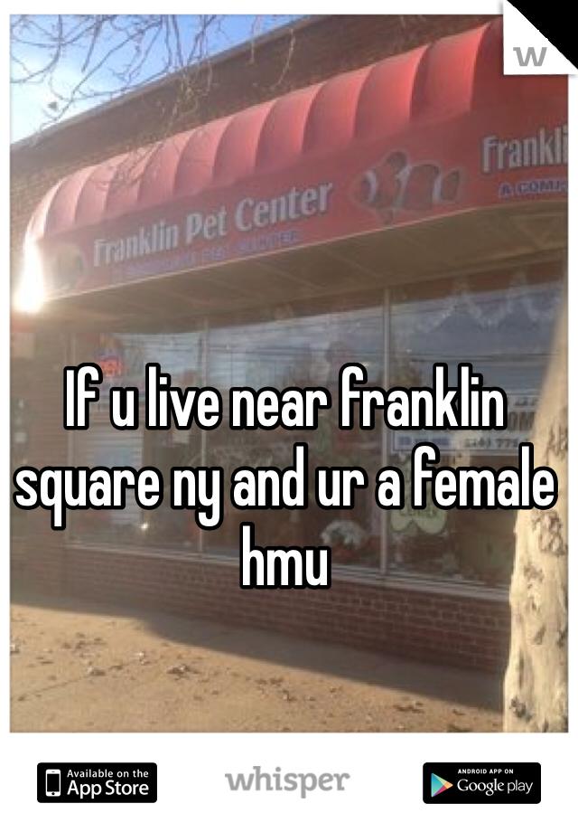 If u live near franklin square ny and ur a female hmu