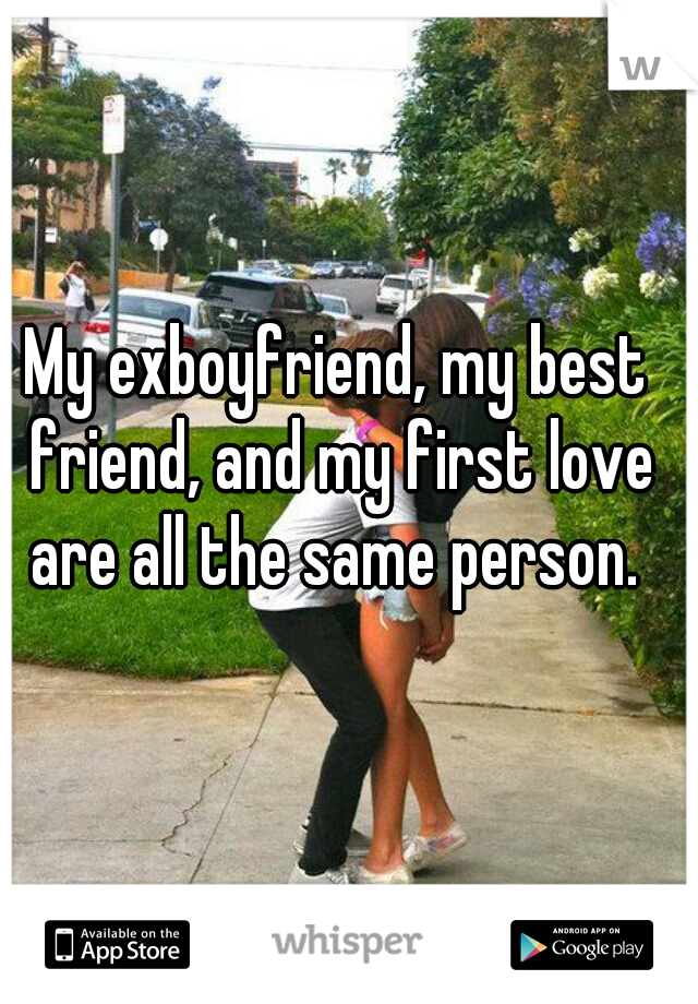 My exboyfriend, my best friend, and my first love are all the same person.