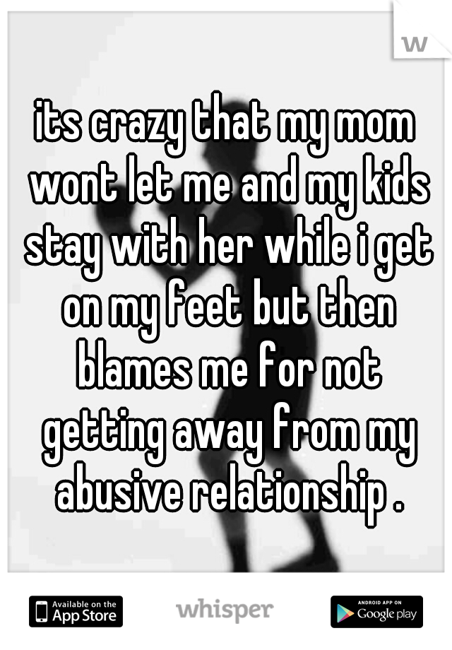 its crazy that my mom wont let me and my kids stay with her while i get on my feet but then blames me for not getting away from my abusive relationship .