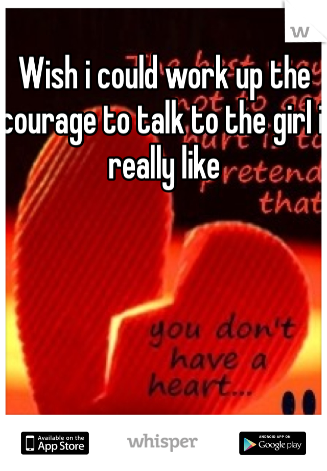 Wish i could work up the courage to talk to the girl i really like