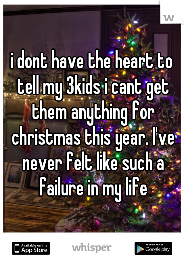 i dont have the heart to tell my 3kids i cant get them anything for christmas this year. I've never felt like such a failure in my life