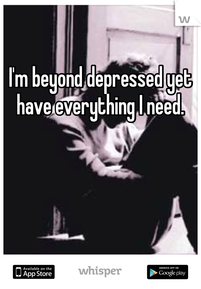 I'm beyond depressed yet have everything I need.
