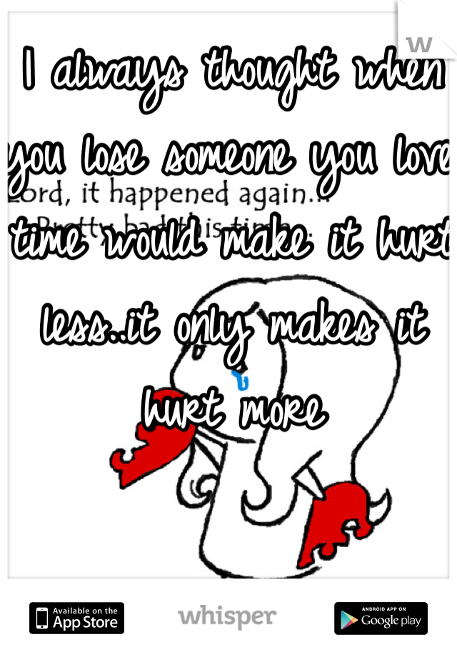 I always thought when you lose someone you love time would make it hurt less..it only makes it hurt more