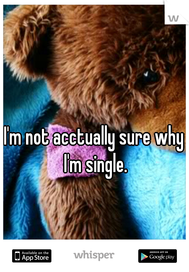 I'm not acctually sure why I'm single.