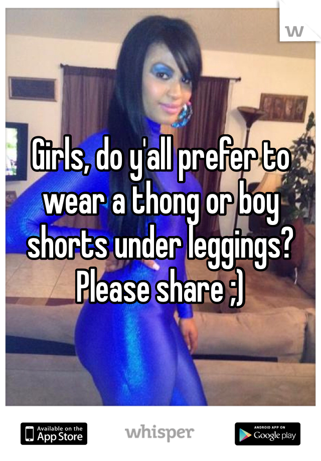 Girls, do y'all prefer to wear a thong or boy shorts under leggings? Please share ;)