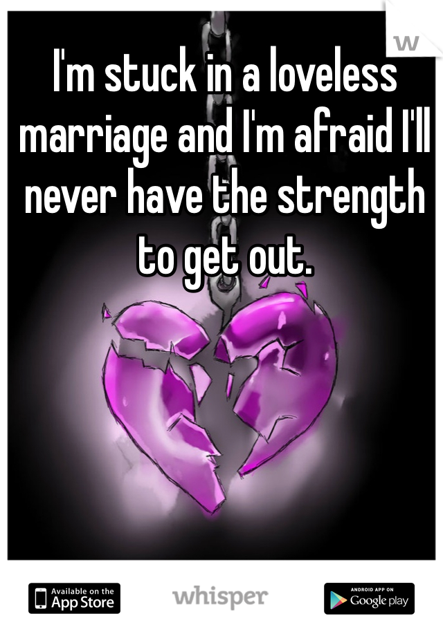 I'm stuck in a loveless marriage and I'm afraid I'll never have the strength to get out.