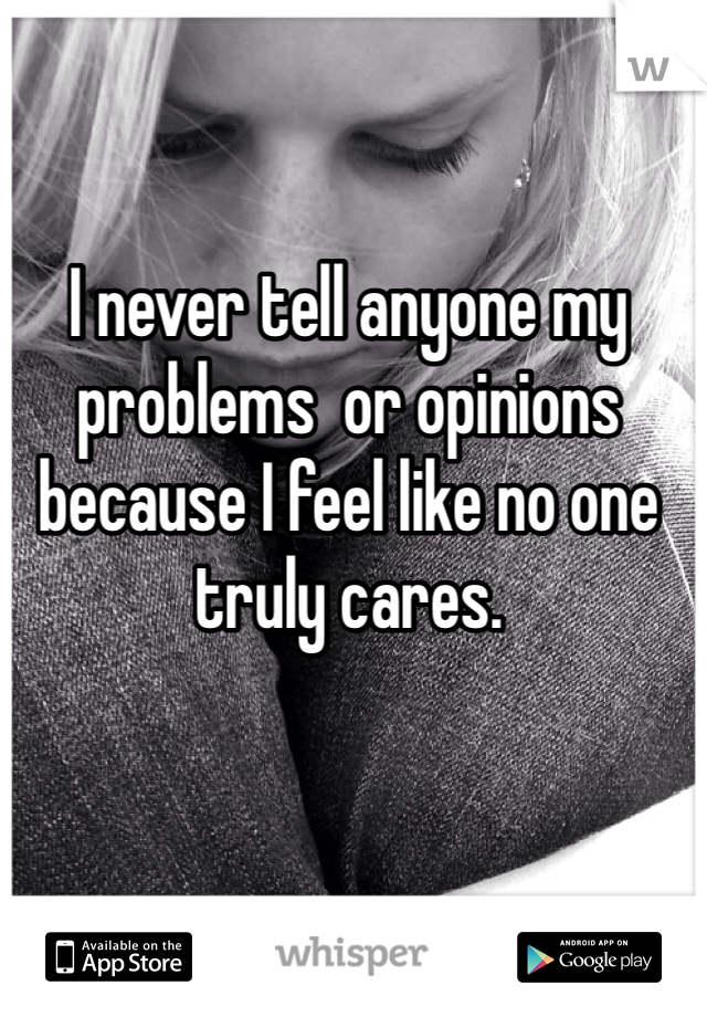 I never tell anyone my problems  or opinions because I feel like no one truly cares.