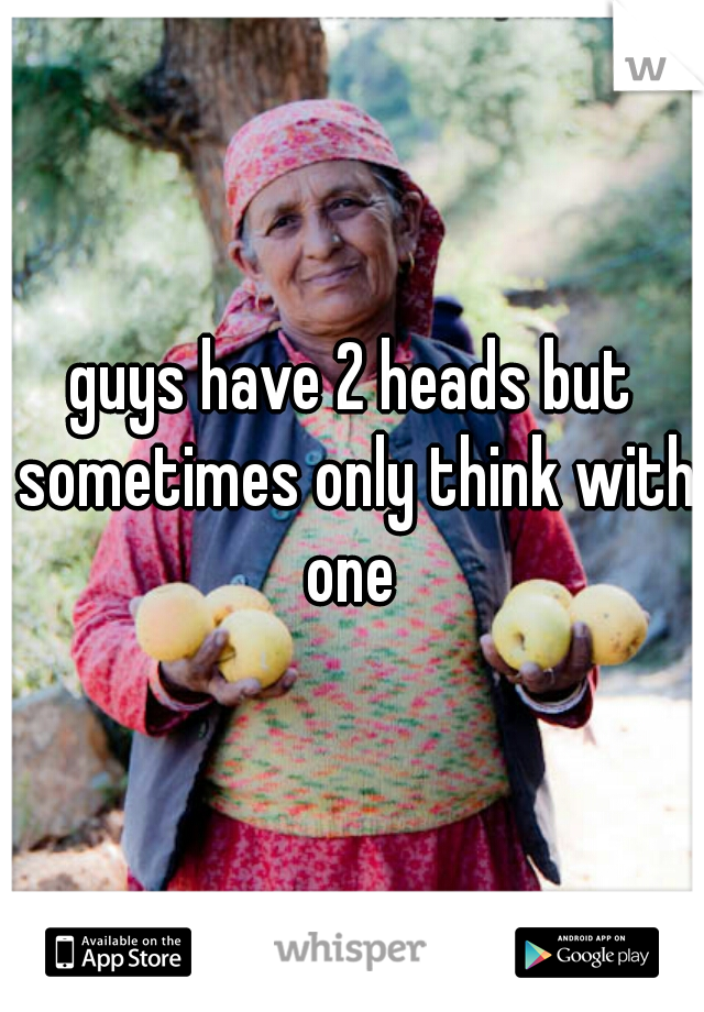 guys have 2 heads but sometimes only think with one
