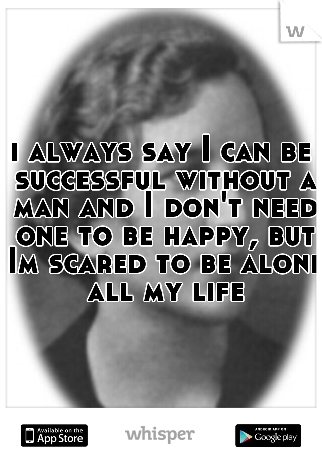 i always say I can be successful without a man and I don't need one to be happy, but Im scared to be alone all my life
