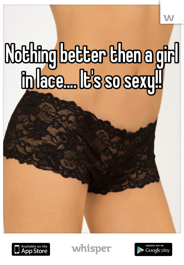 Nothing better then a girl in lace.... It's so sexy!!