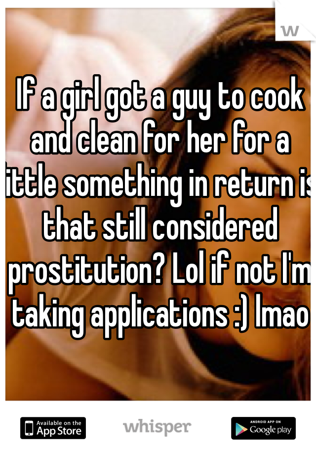 If a girl got a guy to cook and clean for her for a little something in return is that still considered prostitution? Lol if not I'm taking applications :) lmao