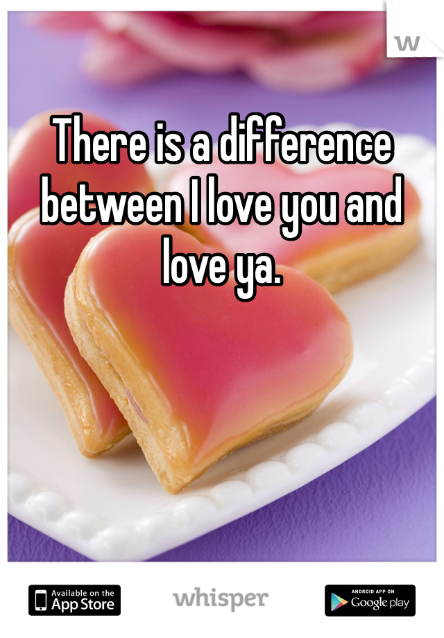 There is a difference between I love you and love ya.