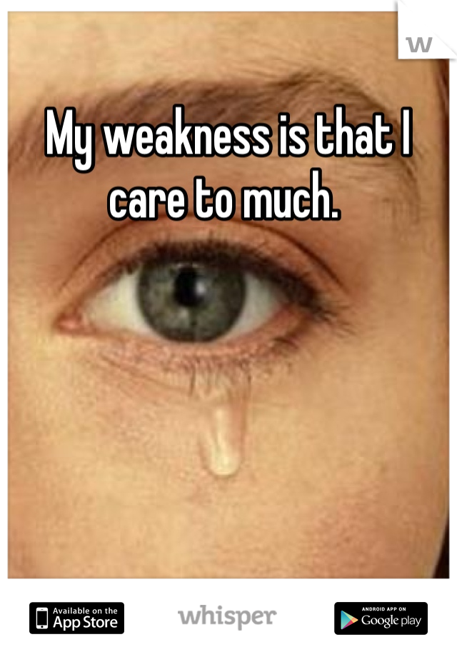 My weakness is that I care to much.
