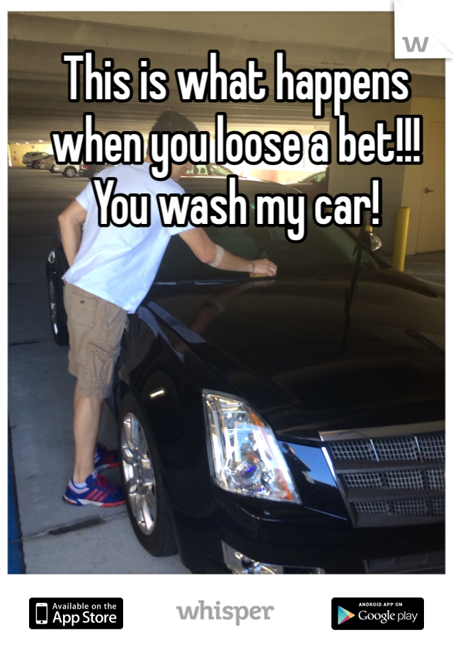 This is what happens when you loose a bet!!! You wash my car!