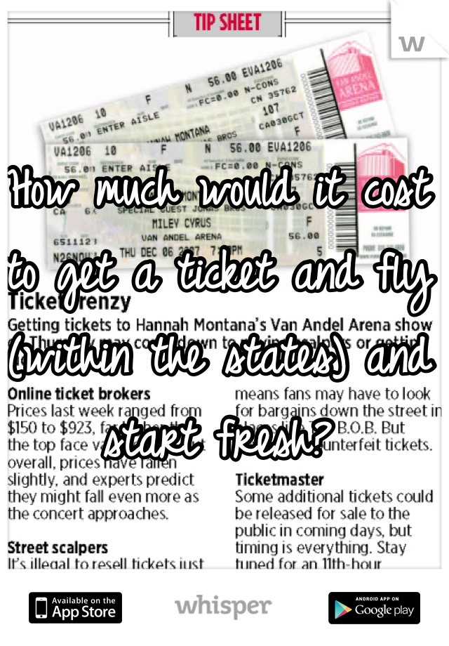 How much would it cost to get a ticket and fly (within the states) and start fresh?
