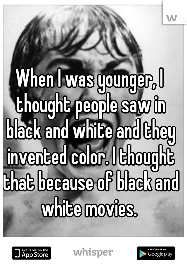 When I was younger, I thought people saw in black and white and they invented color. I thought that because of black and white movies.