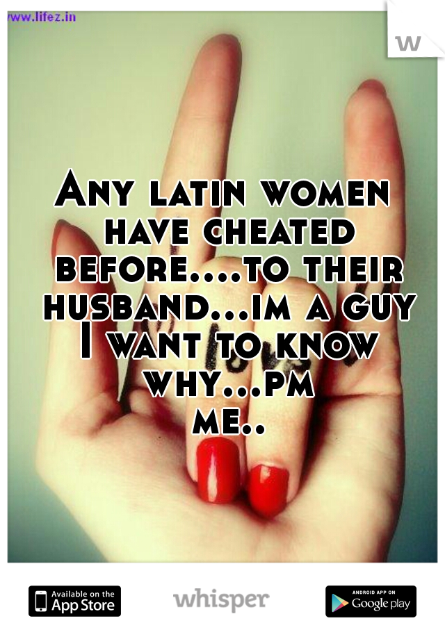 Any latin women have cheated before....to their husband...im a guy I want to know why...pm me..