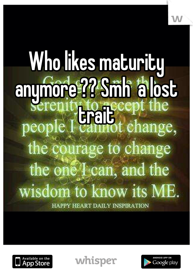 Who likes maturity anymore ?? Smh  a lost trait