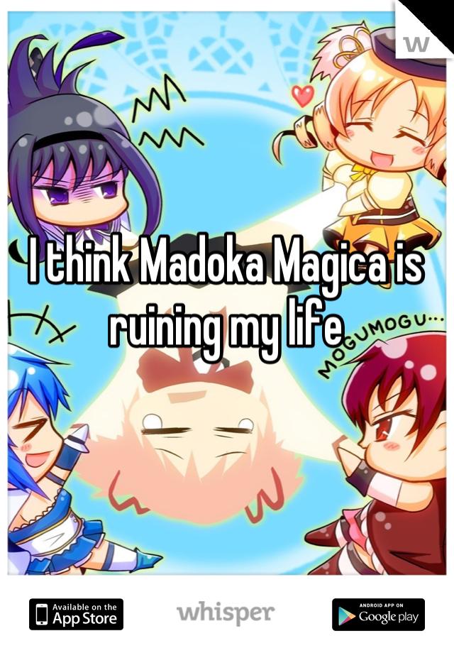 I think Madoka Magica is ruining my life