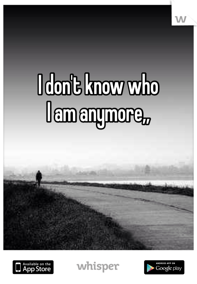 I don't know who  I am anymore,,