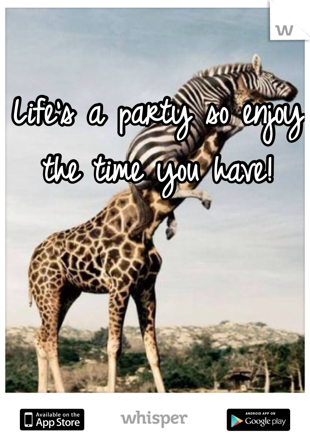 Life's a party so enjoy the time you have!