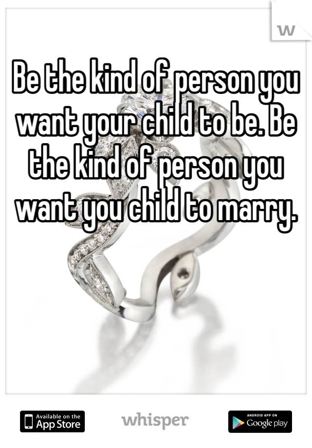 Be the kind of person you want your child to be. Be the kind of person you want you child to marry.