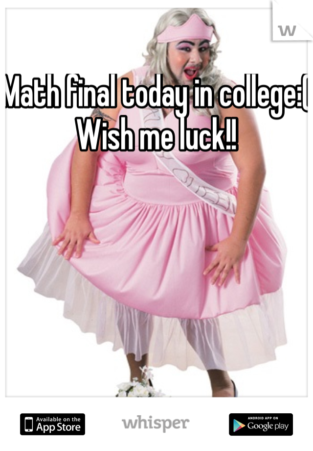 Math final today in college:( Wish me luck!!