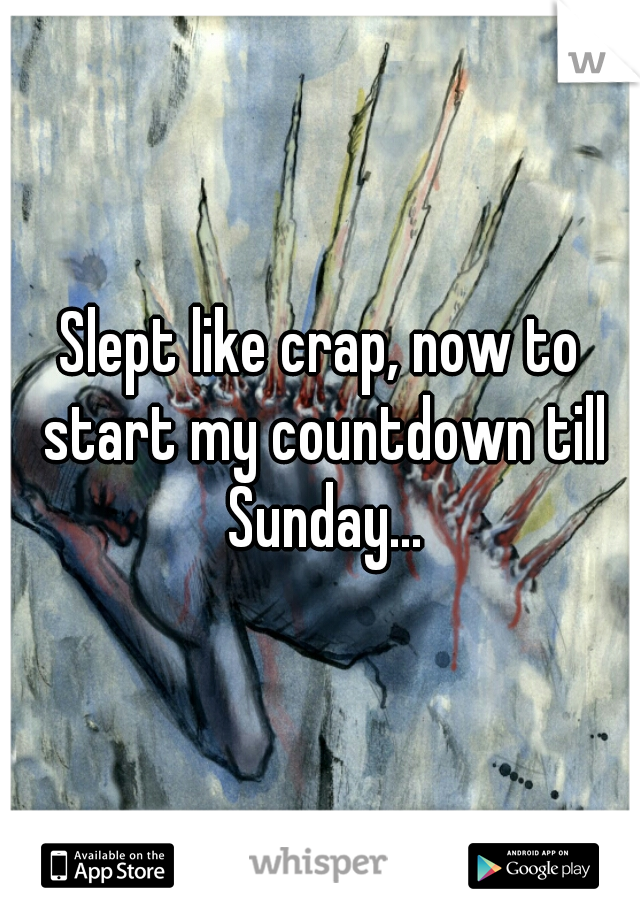 Slept like crap, now to start my countdown till Sunday...