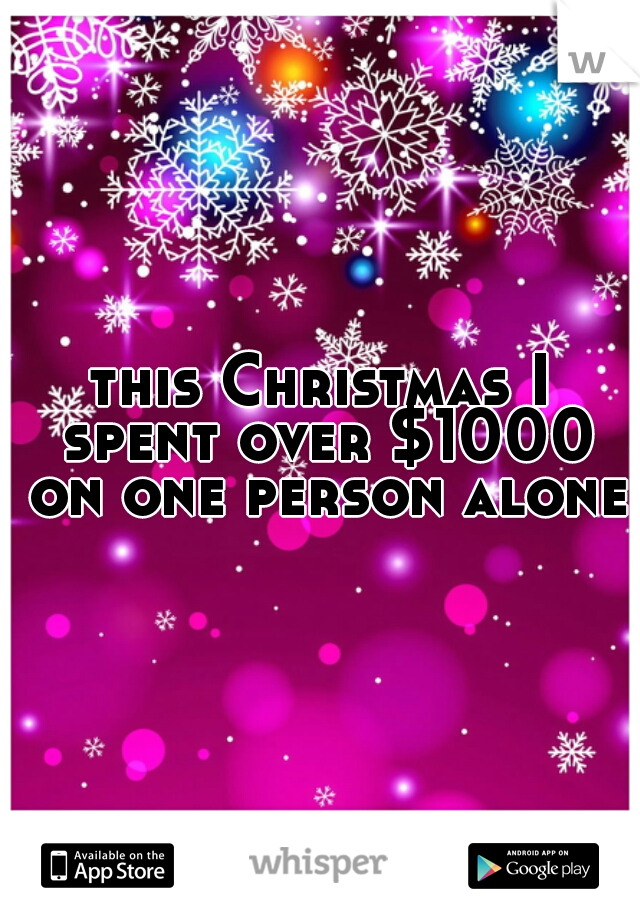 this Christmas I spent over $1000 on one person alone.