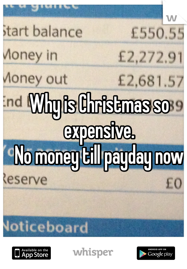 Why is Christmas so expensive.  No money till payday now