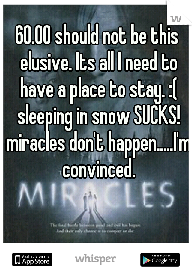 60.00 should not be this elusive. Its all I need to have a place to stay. :( sleeping in snow SUCKS! miracles don't happen.....I'm convinced.