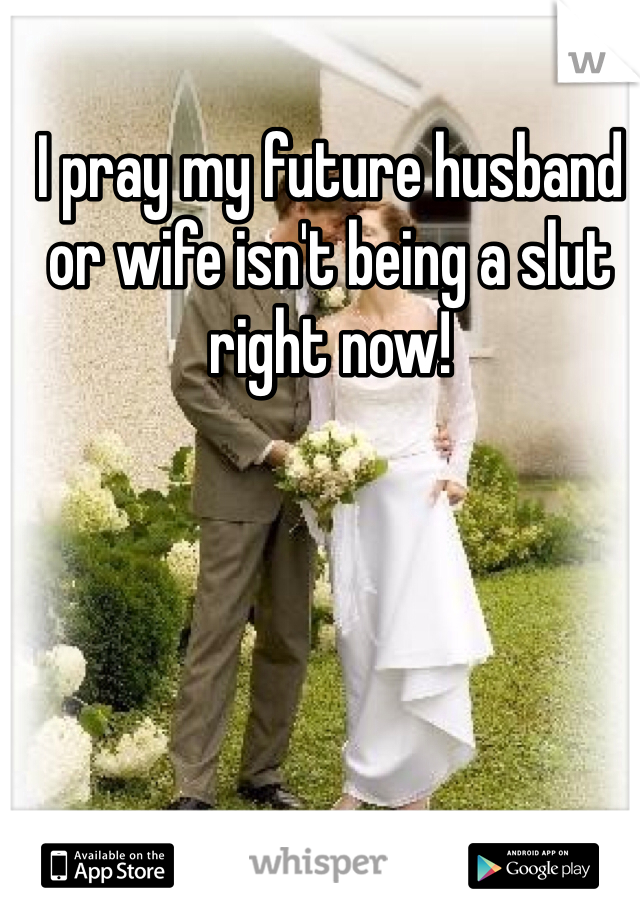 I pray my future husband or wife isn't being a slut right now!