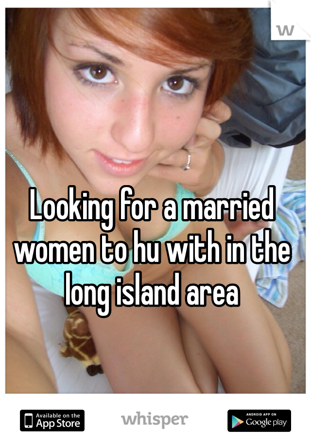 Looking for a married women to hu with in the long island area