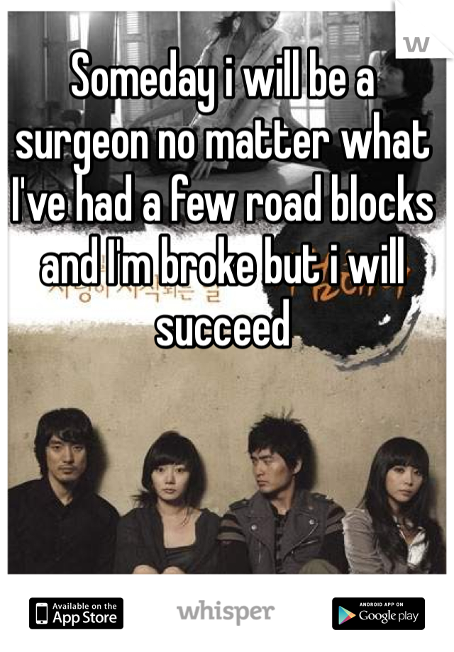 Someday i will be a surgeon no matter what I've had a few road blocks and I'm broke but i will succeed