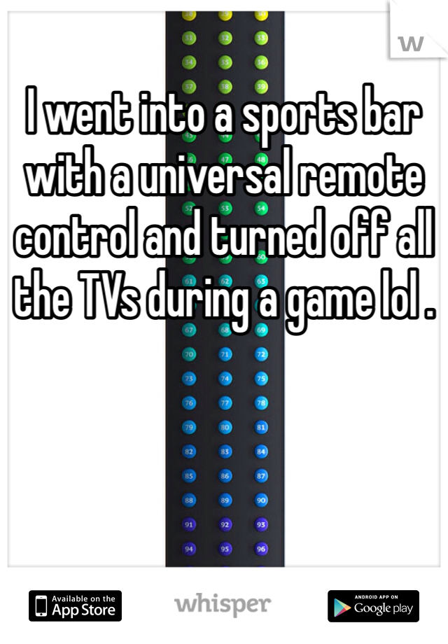 I went into a sports bar with a universal remote control and turned off all the TVs during a game lol .